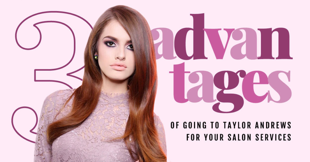 3 advantages of going to Taylor Andrews for Your Salon Services